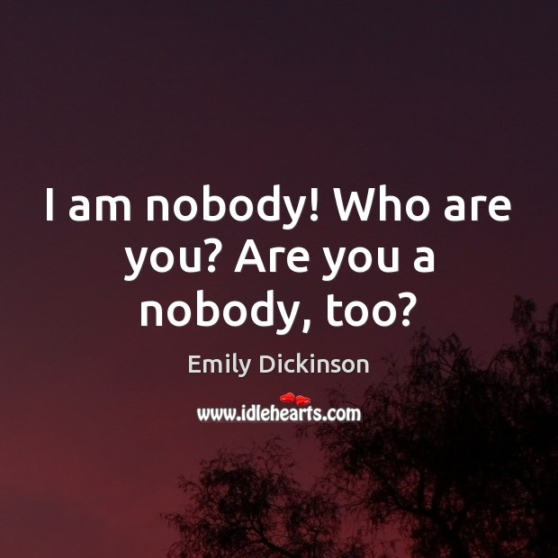 I am nobody! Who are you? Are you a nobody, too? Emily Dickinson Picture Quote