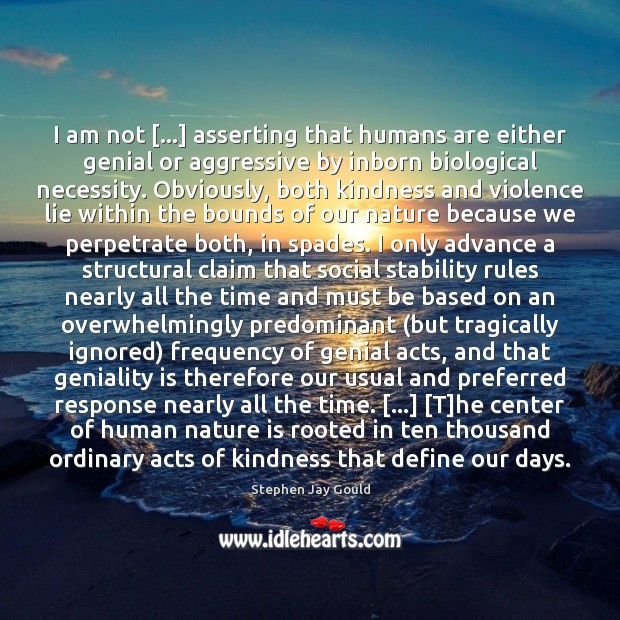 I am not […] asserting that humans are either genial or aggressive by Stephen Jay Gould Picture Quote