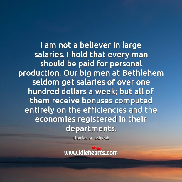 I am not a believer in large salaries. I hold that every Charles M. Schwab Picture Quote