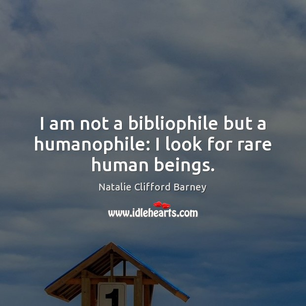 Image, I am not a bibliophile but a humanophile: I look for rare human beings.