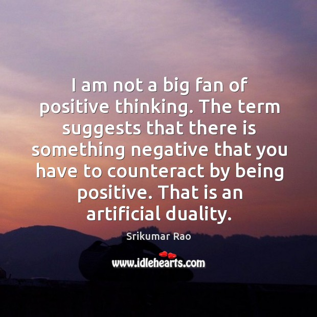 I am not a big fan of positive thinking. The term suggests Image