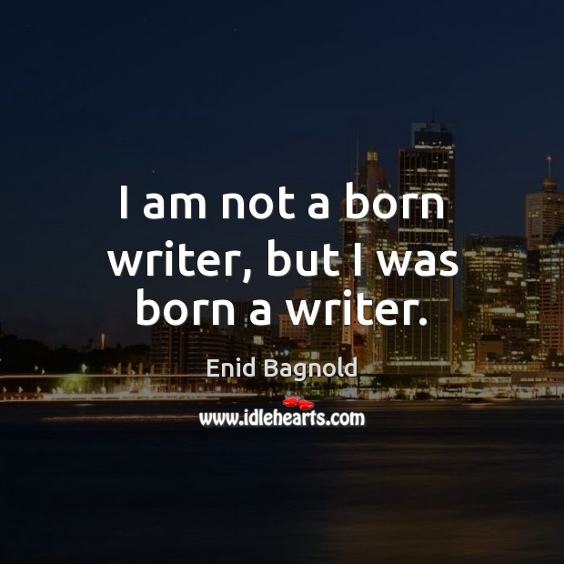 I am not a born writer, but I was born a writer. Image