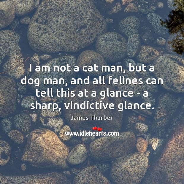 I am not a cat man, but a dog man, and all James Thurber Picture Quote