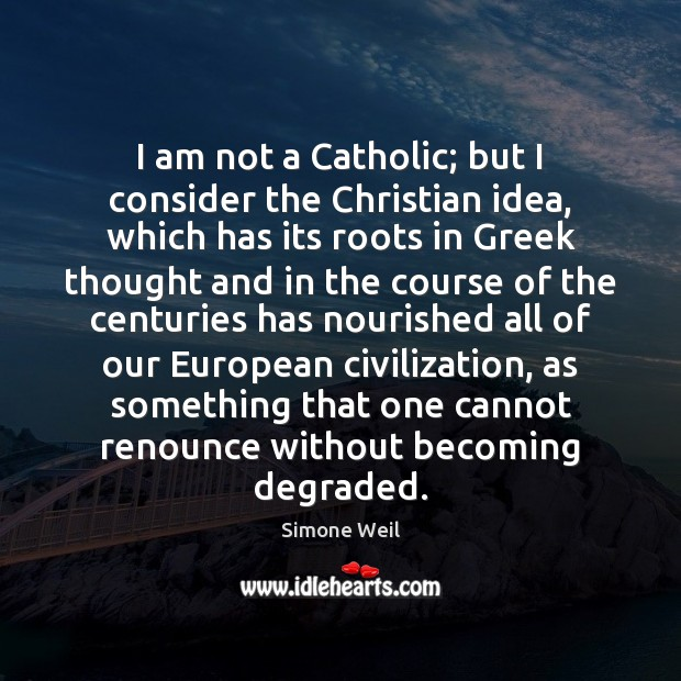 I am not a Catholic; but I consider the Christian idea, which Image