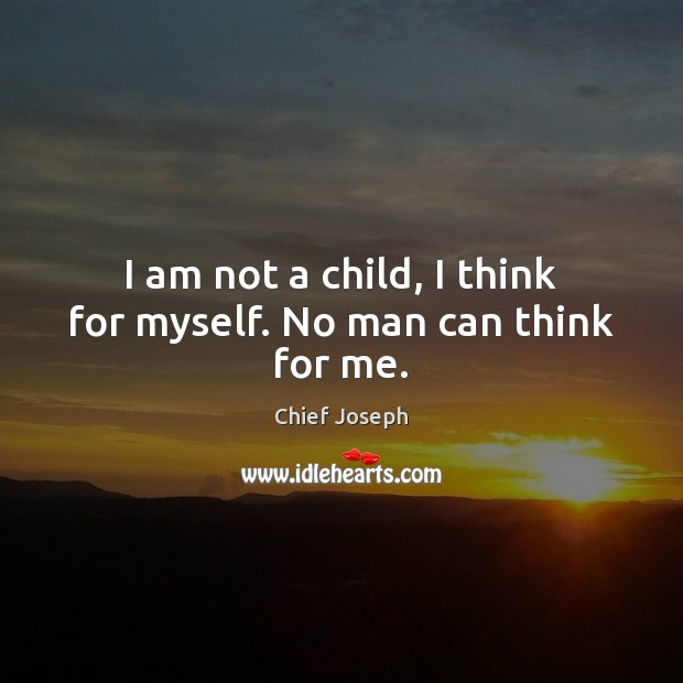 I am not a child, I think for myself. No man can think for me. Chief Joseph Picture Quote