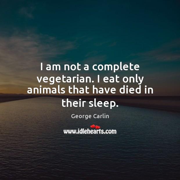 Image, I am not a complete vegetarian. I eat only animals that have died in their sleep.