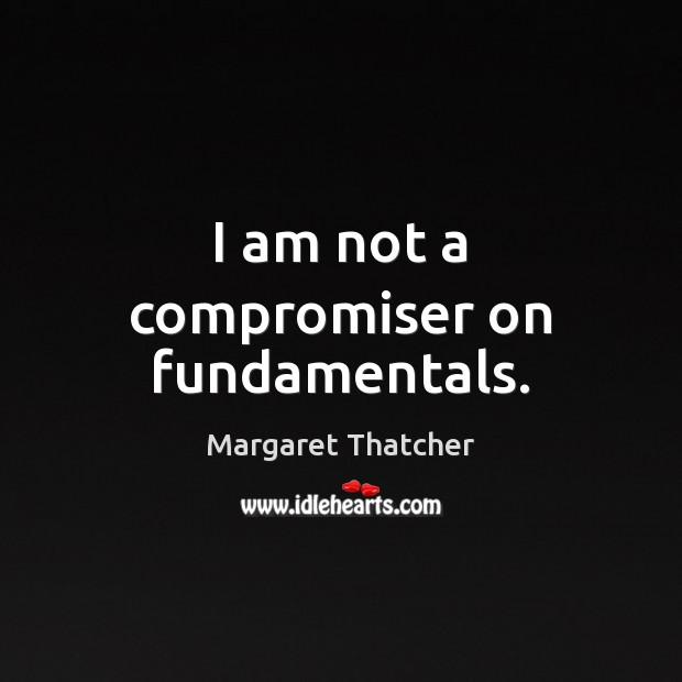 I am not a compromiser on fundamentals. Image