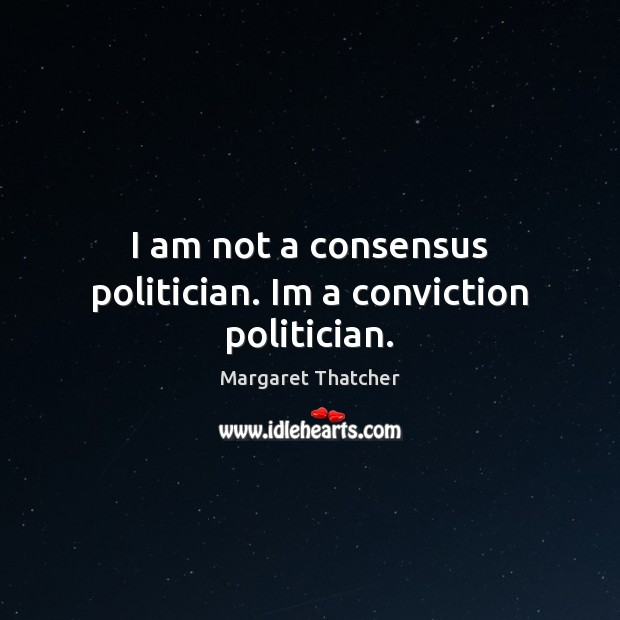 I am not a consensus politician. Im a conviction politician. Image