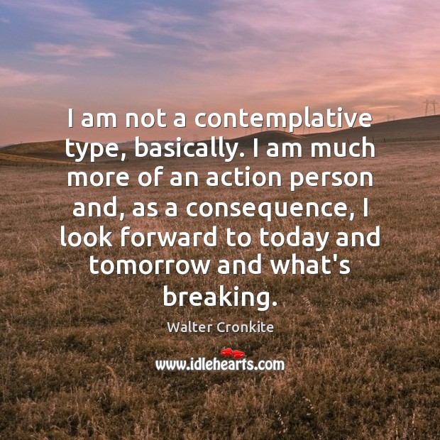 I am not a contemplative type, basically. I am much more of Walter Cronkite Picture Quote