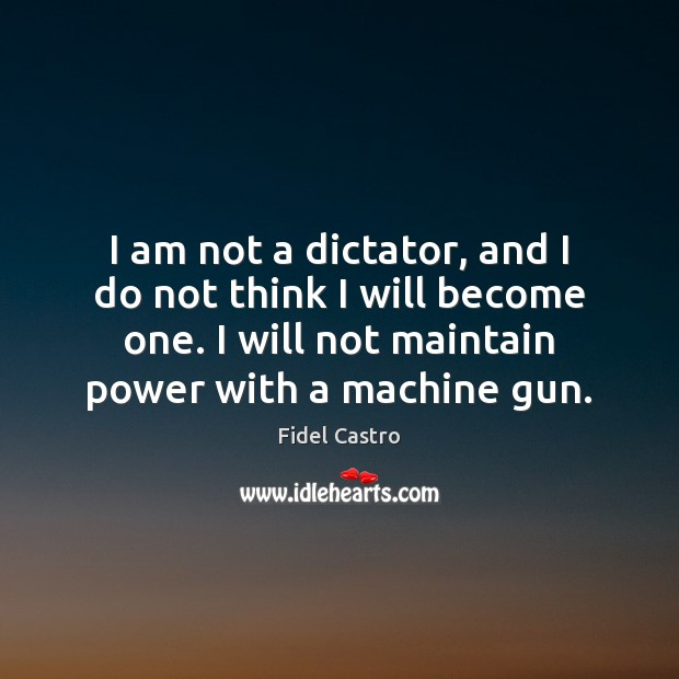 I am not a dictator, and I do not think I will Fidel Castro Picture Quote