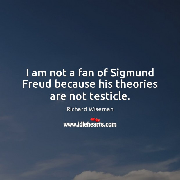 I am not a fan of Sigmund Freud because his theories are not testicle. Image