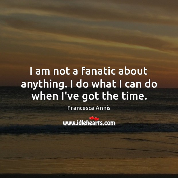 I am not a fanatic about anything. I do what I can do when I've got the time. Francesca Annis Picture Quote