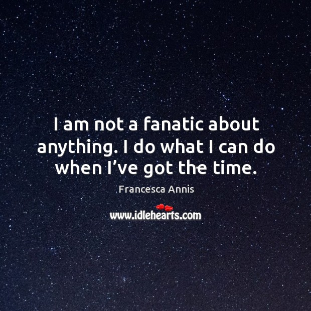 I am not a fanatic about anything. I do what I can do when I've got the time. Image