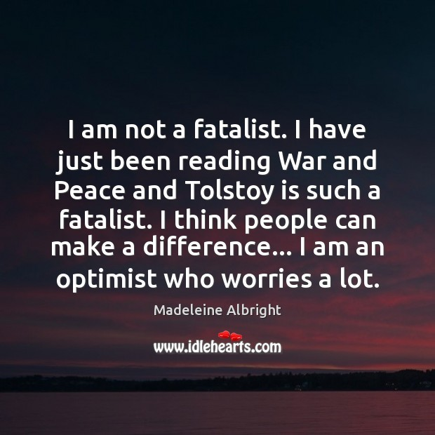 I am not a fatalist. I have just been reading War and Madeleine Albright Picture Quote
