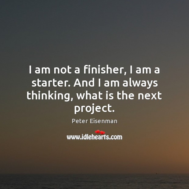 I am not a finisher, I am a starter. And I am always thinking, what is the next project. Peter Eisenman Picture Quote