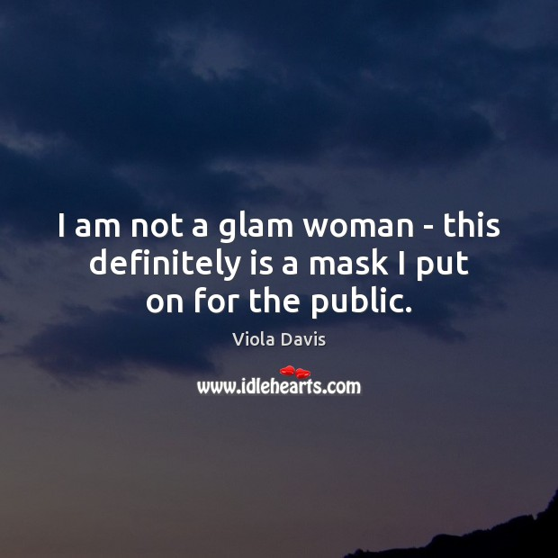 I am not a glam woman – this definitely is a mask I put on for the public. Viola Davis Picture Quote
