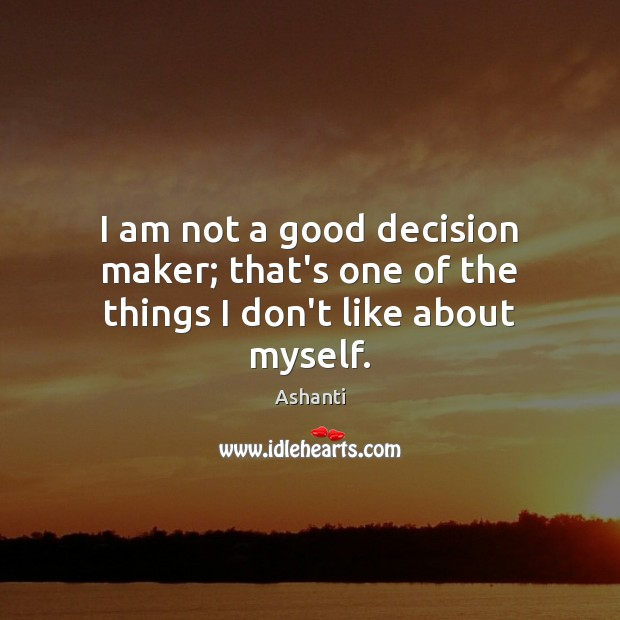 Image, I am not a good decision maker; that's one of the things I don't like about myself.