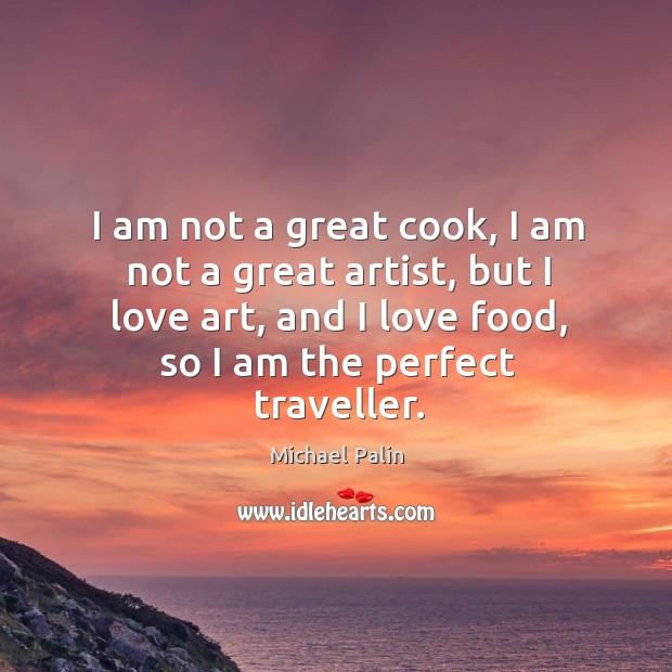 I am not a great cook, I am not a great artist, but I love art, and I love food Michael Palin Picture Quote
