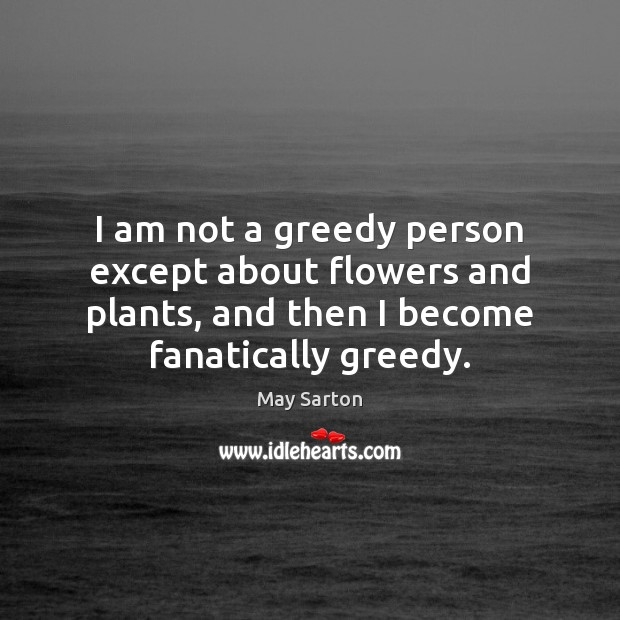 Image, I am not a greedy person except about flowers and plants, and