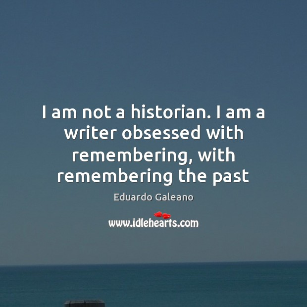 I am not a historian. I am a writer obsessed with remembering, with remembering the past Eduardo Galeano Picture Quote