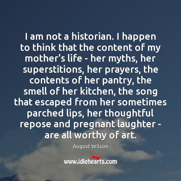 I am not a historian. I happen to think that the content August Wilson Picture Quote