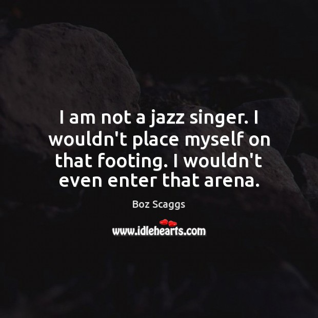 I am not a jazz singer. I wouldn't place myself on that Image