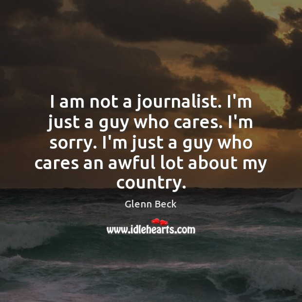 I am not a journalist. I'm just a guy who cares. I'm Glenn Beck Picture Quote