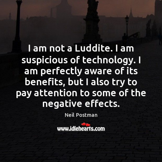 I am not a Luddite. I am suspicious of technology. I am Image