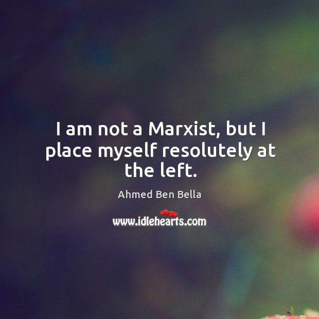 I am not a marxist, but I place myself resolutely at the left. Image