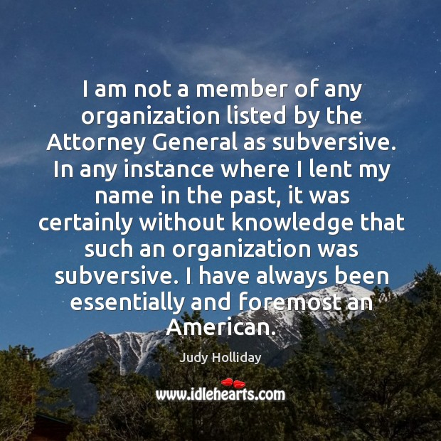 I am not a member of any organization listed by the attorney general as subversive. Judy Holliday Picture Quote