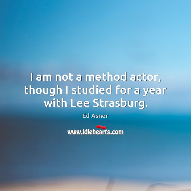 Image, I am not a method actor, though I studied for a year with Lee Strasburg.