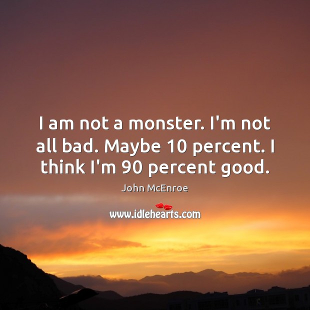 I am not a monster. I'm not all bad. Maybe 10 percent. I think I'm 90 percent good. John McEnroe Picture Quote