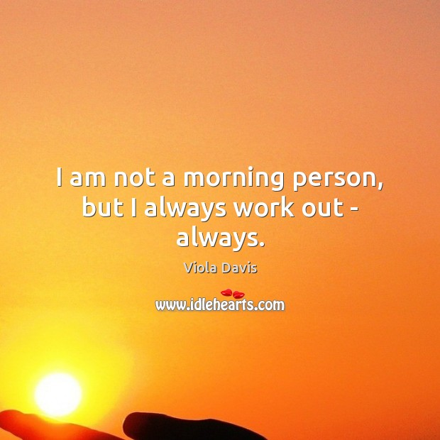 I am not a morning person, but I always work out – always. Image
