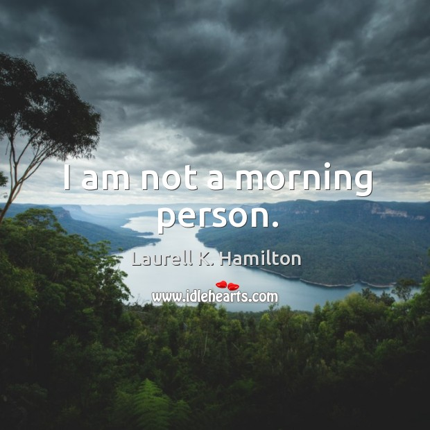 Image, I am not a morning person.