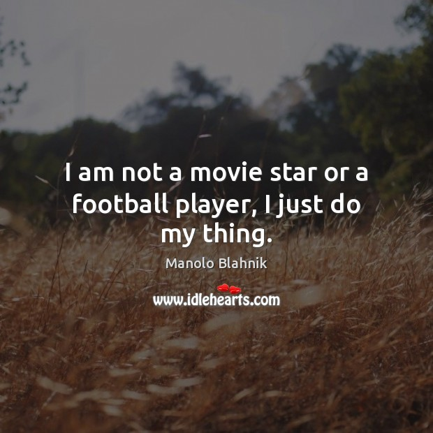 I am not a movie star or a football player, I just do my thing. Manolo Blahnik Picture Quote