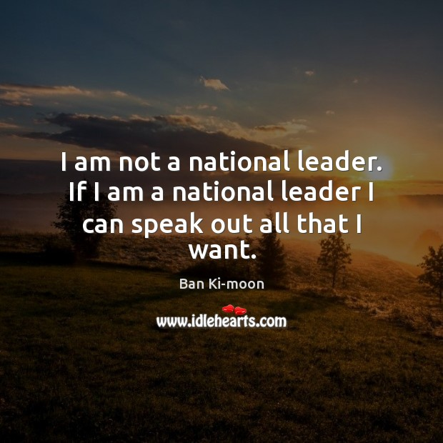 I am not a national leader. If I am a national leader I can speak out all that I want. Image