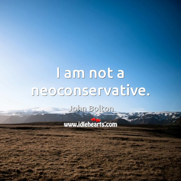 I am not a neoconservative. John Bolton Picture Quote