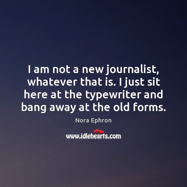 I am not a new journalist, whatever that is. I just sit Nora Ephron Picture Quote