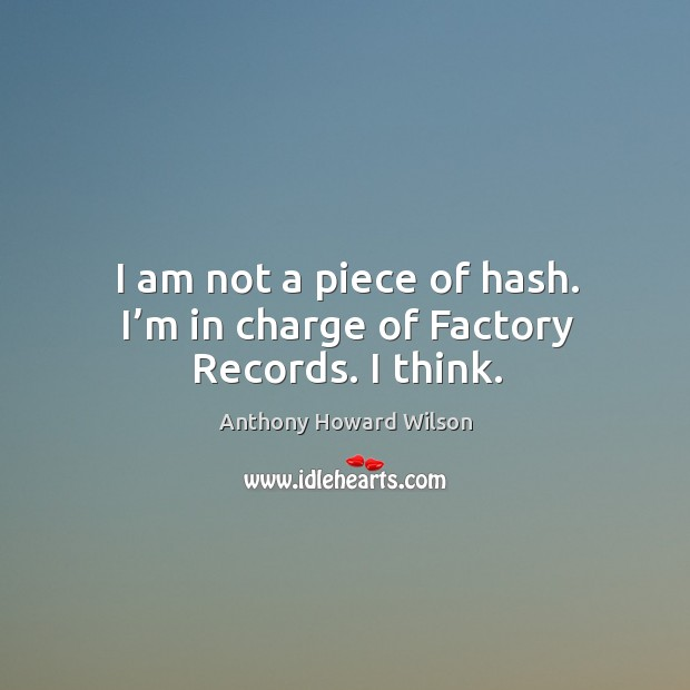 Image, I am not a piece of hash. I'm in charge of factory records. I think.