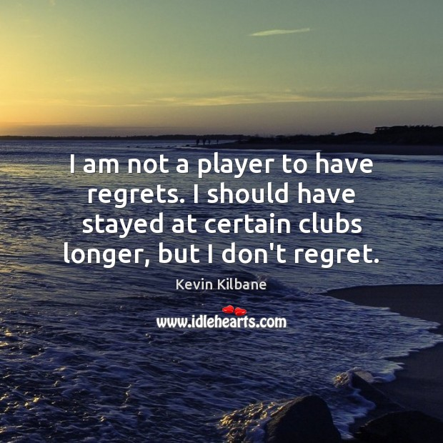 Image, I am not a player to have regrets. I should have stayed