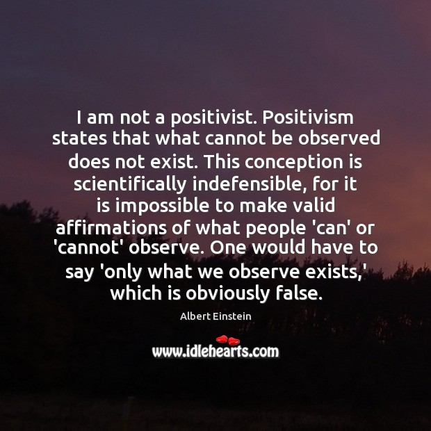 I am not a positivist. Positivism states that what cannot be observed Image