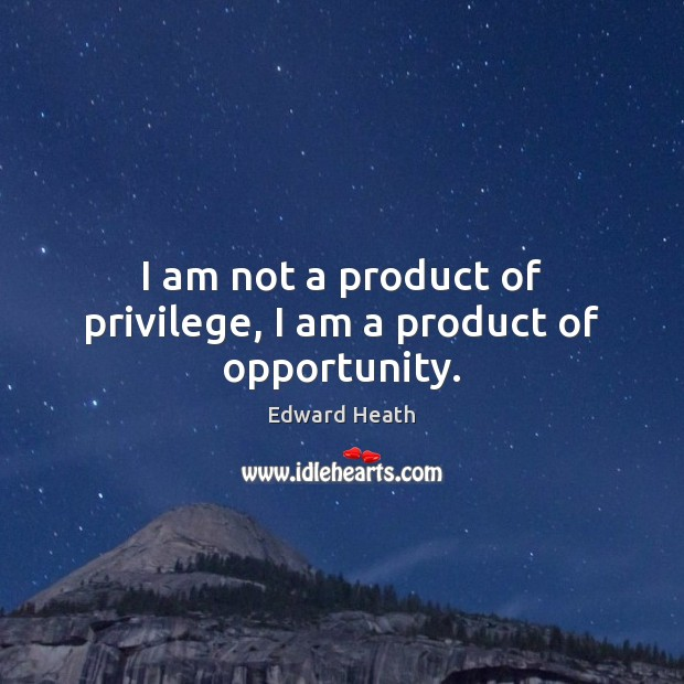 I am not a product of privilege, I am a product of opportunity. Edward Heath Picture Quote
