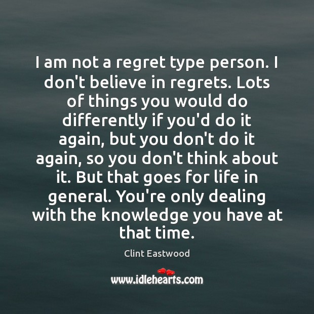 I am not a regret type person. I don't believe in regrets. Image