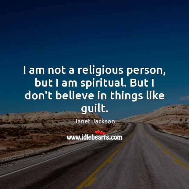 Image, I am not a religious person, but I am spiritual. But I don't believe in things like guilt.