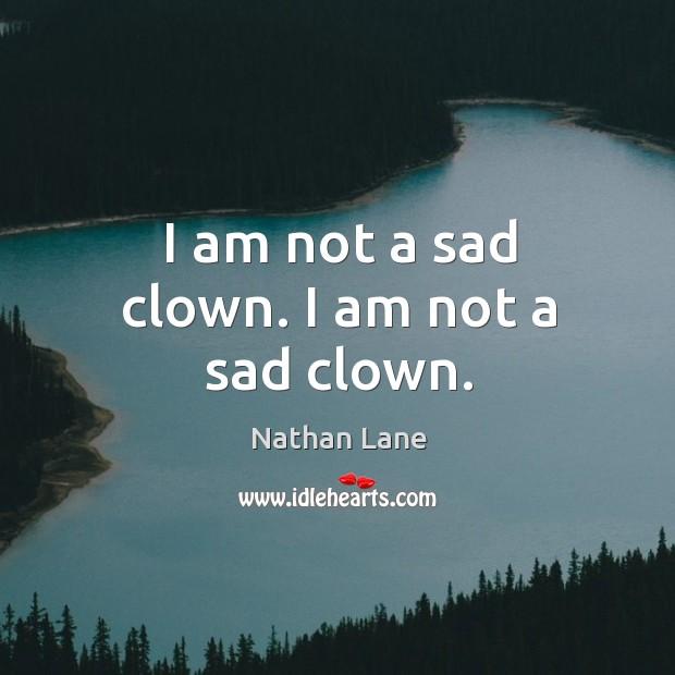 I am not a sad clown. I am not a sad clown. Nathan Lane Picture Quote