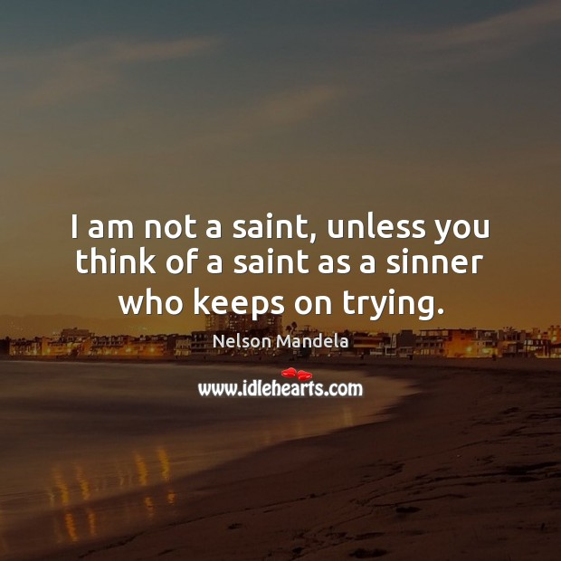 I Am Not A Saint Unless You Think Of A Saint As A Sinner Who Keeps On Trying Idlehearts