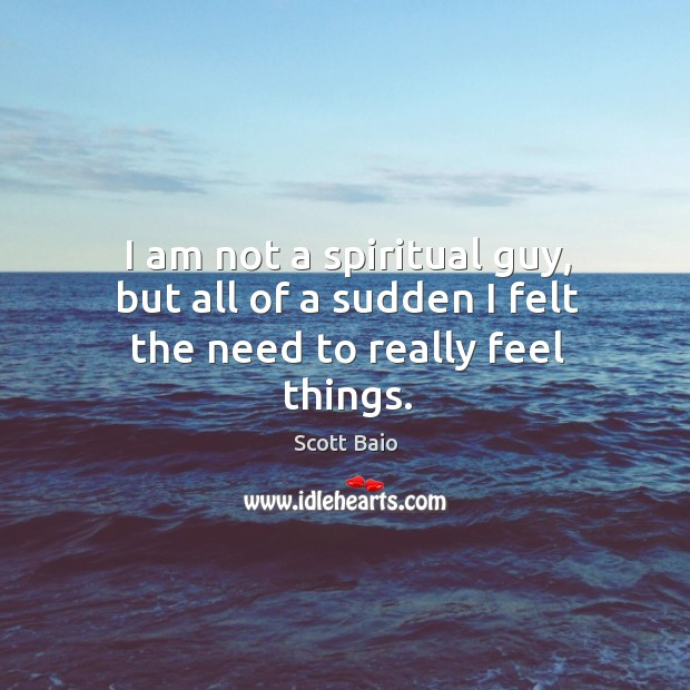 I am not a spiritual guy, but all of a sudden I felt the need to really feel things. Scott Baio Picture Quote