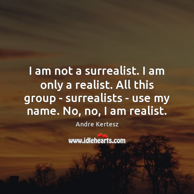 Image, I am not a surrealist. I am only a realist. All this