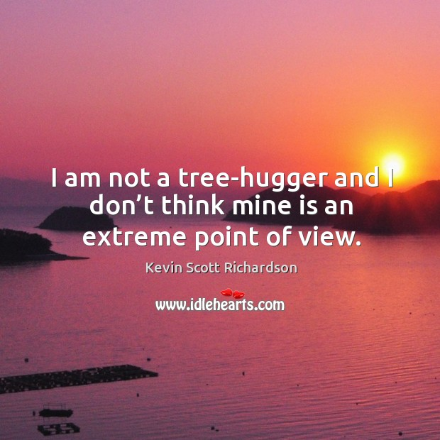 I am not a tree-hugger and I don't think mine is an extreme point of view. Kevin Scott Richardson Picture Quote