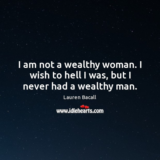 I am not a wealthy woman. I wish to hell I was, but I never had a wealthy man. Lauren Bacall Picture Quote